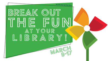 Break out the Fun at your library, March 9-17